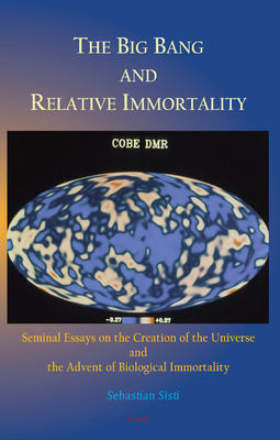 The Big Bang and Relative Immortality  . Seminal Essays on the Creation of the Universe and the Advent of Biological Immortality