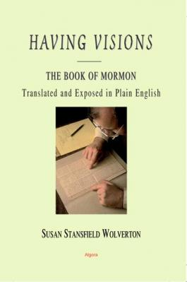 Having Visions: The Book of Mormon. Translated and Exposed in Plain English