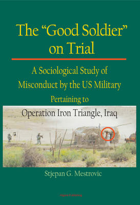 The Good Soldier on Trial. A Sociological Study of Misconduct by the US Military Pertaining to Operation Iron Triangle, Iraq