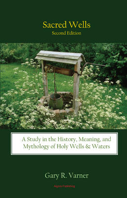 Sacred Wells. A Study in the History, Meaning, and Mythology of Holy Wells and Waters