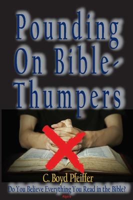 Pounding on Bible-Thumpers. Do You Believe Everything You Read in the Bible?