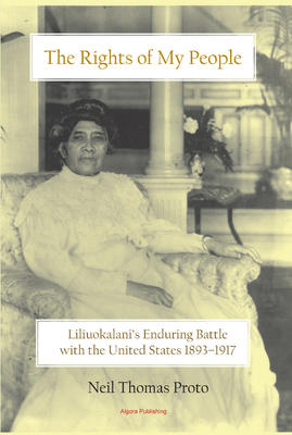 The Rights of My People . Liliuokalani's Enduring Battle with the United States 1893-1917