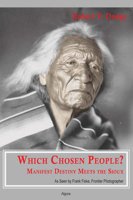 Which Chosen People? Manifest Destiny Meets the Sioux. As Seen by Frank Fiske, Frontier Photographer