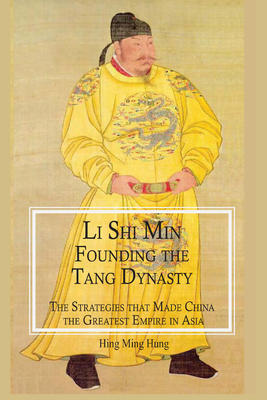 Li Shi Min, Founding the Tang Dynasty:. The Strategies that Made China the Greatest Empire in Asia