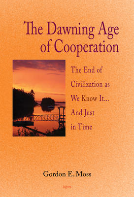 The Dawning Age of Cooperation: . The End of Civilization as We Know It... and Just in Time