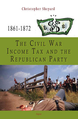 The Civil War Income Tax and the Republican Party, 1861-1872.