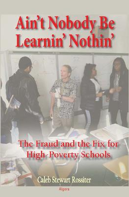 Ain't Nobody Be Learnin' Nothin'. The Fraud and the Fix for High-Poverty Schools