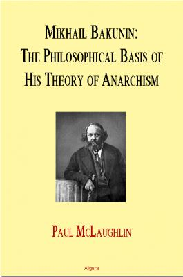 Mikhail Bakunin. The Philosophical Basis of His Theory of Anarchism