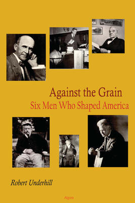 Against the Grain. Six Men Who Shaped America