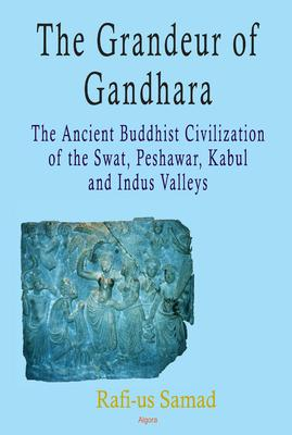 The Grandeur of Gandhara: The Ancient Buddhist Civilization of the Swat, Peshawar, Kabul and Indus Valleys.