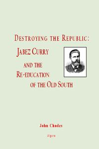 Destroying the Republic. Jabez Curry and the Re-Education of the Old South