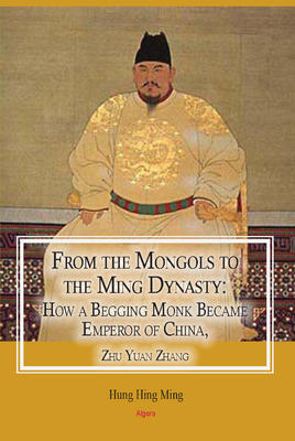 From the Mongols to the Ming Dynasty. How a Begging Monk Became Emperor of China, Zhu Yuan Zhang