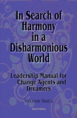 In Search of Harmony in a Disharmonious World. Leadership Manual for Change Agents and Dreamers