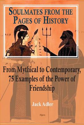Soulmates from the Pages of History. From Mythical to Contemporary, 75 Examples of the Power of Friendship