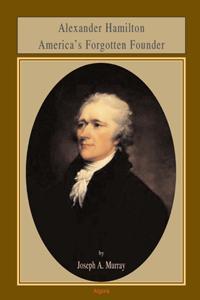 Alexander Hamilton . America's Forgotten Founder