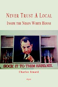 Never Trust A Local: Inside The Nixon White House.