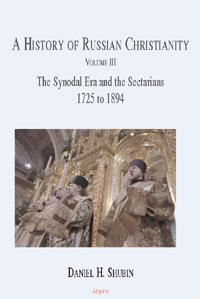 A History of Russian Christianity, Vol. III. The Synodal Era and the Sectarians, 1725 to 1894