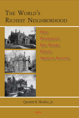 The World�s Richest Neighborhood. How Pittsburgh�s East Enders Forged American Industry