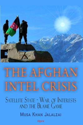 The Afghan Intel Crisis . Satellite State - War of Interests and the Blame Game